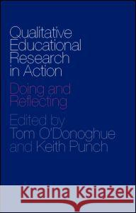 Qualitative Educational Research in Action: Doing and Reflecting Tom O'Donoghue Keith Punch 9780415304214