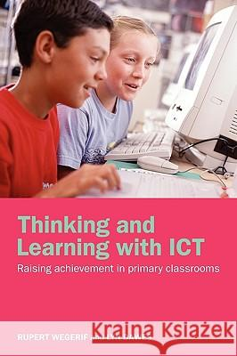 Thinking and Learning with Ict: Raising Achievement in Primary Classrooms Rupert Wegerif Lyn Dawes 9780415304757