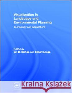 Visualization in Landscape and Environmental Planning : Technology and Applications Ian D. Bishop Eckhart Lange 9780415305105