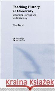 Teaching History at University: Enhancing Learning and Understanding Alan Booth 9780415305365