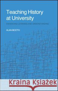 Teaching History at University: Enhancing Learning and Understanding Alan Booth 9780415305372