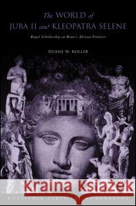 The World of Juba II and Kleopatra Selene: Royal Scholarship on Rome's African Frontier Duane W. Roller 9780415305969 Routledge