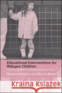 Educational Interventions for Refugee Children : Theoretical Perspectives and Implementing Best Practice Richard Hamilton Dennis Moore 9780415308250