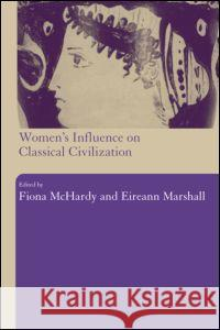 Women's Influence on Classical Civilization Fiona McHardy 9780415309585