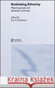 Rethinking Ethnicity : Majority Groups and Dominant Minorities Eric P. Kaufmann 9780415315425