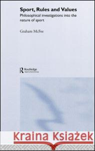 Sport, Rules and Values: Philosophical Investigations Into the Nature of Sport Graham McFee 9780415322089