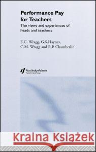 Performance Pay for Teachers: The Views and Experiences of Heads and Teachers E. C. Wragg G. S. Haynes C. M. Wragg 9780415324168 Routledge/Falmer