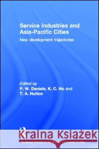 Service Industries and Asia Pacific Cities : New Development Trajectories P. W. Daniels Kong Chong Ho T. A. Hutton 9780415327497