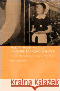 Women, Work and the Japanese Economic Miracle: The Case of the Cotton Textile Industry, 1945-1975 Helen Macnaughtan H. Macnaughtan Macnaughtan Hel 9780415328050