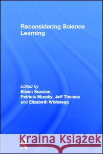 Reconsidering Science Learning Eileen Scanlon Elizabeth Whitelegg Jeff Thomas 9780415328302
