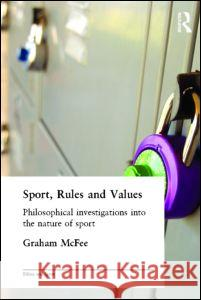 Sport, Rules and Values : Philosophical Investigations into the Nature of Sport Graham McFee 9780415329644