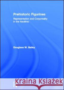 Prehistoric Figurines: Corporeality and Representation in the Neolithic Douglass W. Bailey 9780415331517