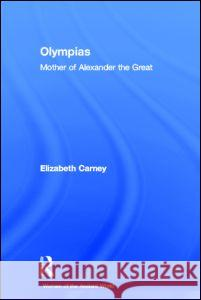 Olympias: Mother of Alexander the Great Elizabeth Carney 9780415333160 Routledge