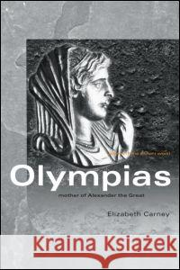 Olympias: Mother of Alexander the Great Elizabeth Carney 9780415333177 Routledge