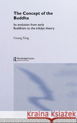 The Concept of the Buddha: Its Evolution from Early Buddhism to the Trikaya Theory Guang Xing Xing Guang 9780415333443