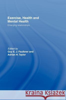 Exercise, Health and Mental Health : Emerging Relationships Guy E. J. Faulkner Adrian H. Taylor 9780415334303