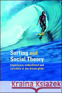 Surfing and Social Theory: Experience, Embodiment and Narrative of the Dream Glide Nick Ford David Brown 9780415334334