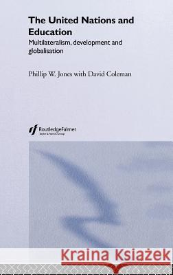 The United Nations and Education: Multilateralism, Development and Globalisation Phillip W. Jones With David Coleman Coleman David 9780415336307