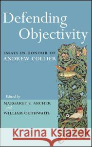 Defending Objectivity: Essays in Honour of Andrew Collier Margaret S. Archer William Outhwaite 9780415338233 Routledge