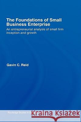 The Foundations of Small Business Enterprise: An Entrepreneurial Analysis of Small Firm Inception and Growth Gavin C. Reid 9780415338776