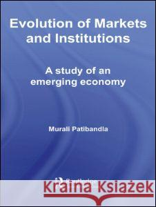 Evolution of Markets and Institutions : A Study of an Emerging Economy Murali Patibandla 9780415339674
