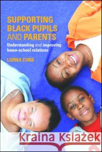 Supporting Black Pupils and Parents : Understanding and Improving Home-school Relations Lorna Cork Doreen Lawrence 9780415340557