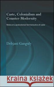 Caste, Colonialism and Counter-Modernity: Notes on a Postcolonial Hermeneutics of Caste Debjani Ganguly 9780415342940
