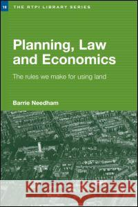 Planning, Law and Economics: An Investigation of the Rules We Make for Using Land Barrie Needham 9780415343749