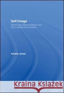 Self/Image: Technology, Representation, and the Contemporary Subject Amelia Jones 9780415345217 Routledge