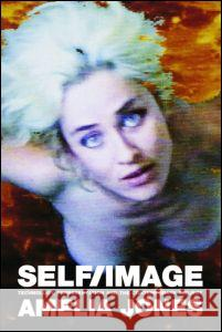 Self/Image: Technology, Representation, and the Contemporary Subject Amelia Jones 9780415345224 Routledge