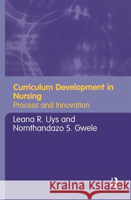 Curriculum Development in Nursing: Process and Innovation Leana R. Uys Nomthandazo S. Gwele 9780415346306