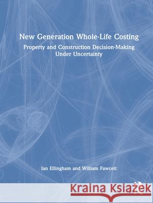 New Generation Whole-Life Costing: Property and Construction Decision-Making Under Uncertainty Ian Ellingham William Fawcett 9780415346573