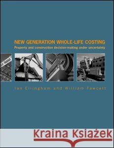 New Generation Whole-Life Costing: Property and Construction Decision-Making Under Uncertainty Ian Ellingham 9780415346580