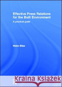 Effective Press Relations for the Built Environment : A Practical Guide Helen Elias 9780415348669