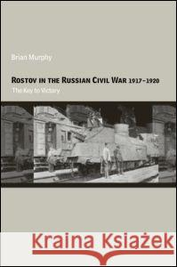 Rostov in the Russian Civil War, 1917-1920: The Key to Victory Brian Murphy 9780415349772