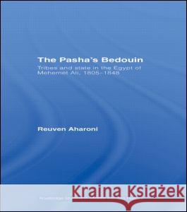 The Pasha's Bedouin: Tribes and State in the Egypt of Mehemet Ali, 1805-1848 Reuven Aharoni 9780415350365