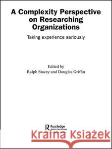 A Complexity Perspective on Researching Organisations: Taking Experience Seriously Ralph Stacey Douglas Griffin 9780415351300