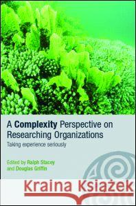 A Complexity Perspective on Researching Organisations: Taking Experience Seriously Ralph D. Stacey Douglas Griffin 9780415351317