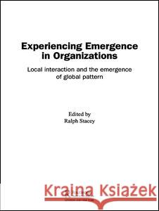Experiencing Emergence in Organizations: Local Interaction and the Emergence of Global Patterns Ralph D. Stacey 9780415351324