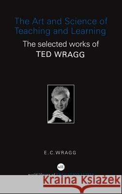 The Art and Science of Teaching and Learning: The Selected Works of Ted Wragg E. C. Wragg 9780415352215 Routledge