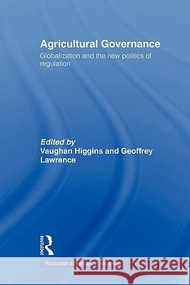 Agricultural Governance: Globalization and the New Politics of Regulation Vaughan Higgins Geoffrey Lawrence 9780415352291