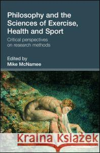 Philosophy and the Sciences of Exercise, Health and Sport : Critical Perspectives on Research Methods Mike McNamee 9780415353403