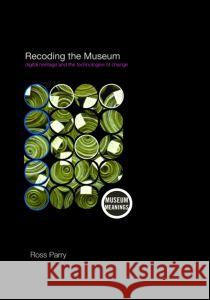 Recoding the Museum: Digital Heritage and the Technologies of Change Ross Parry 9780415353885 TAYLOR & FRANCIS LTD