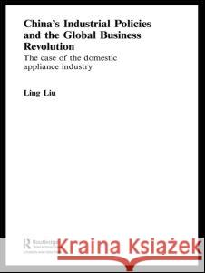 China's Industrial Policies and the Global Business Revolution: The Case of the Domestic Appliance Industry Ling Liu 9780415355605