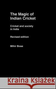 The Magic of Indian Cricket: Cricket and Society in India Mihir Bose 9780415356916