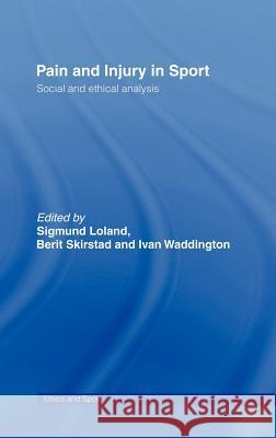 Pain and Injury in Sport : Social and Ethical Analysis Sigmund Loland Berit Skirstad Ivan Waddington 9780415357036