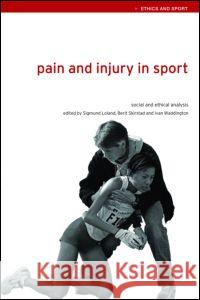 Pain and Injury in Sport : Social and Ethical Analysis Sigmund Loland Berit Skirstad Ivan Waddington 9780415357043