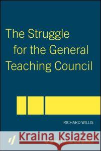 The Struggle for the General Teaching Council Richard Willis Willis Richard 9780415357708