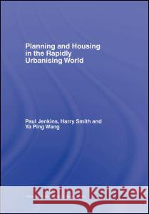 Planning and Housing in the Rapidly Urbanising World Paul Jenkins Harry Smith YA Ping Wang 9780415357968