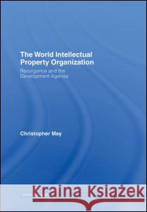 The World Intellectual Property Organization: Resurgence and the Development Agenda Christopher May 9780415358002
